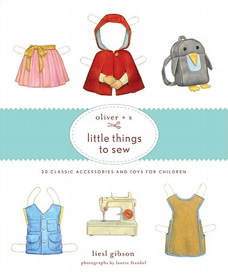 Oliver + S Little Things to Sew By Liesl and Company, Inc. (COR)/ Gibson, Liesl/ Frankel, Laurie (PHT)/ Andreasen, Dan (ILT)